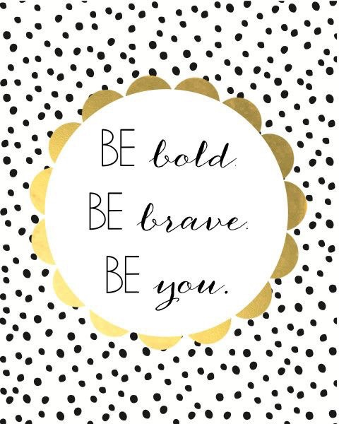 BE BOLD. BE BRAVE. BE YOU, sweet angel.